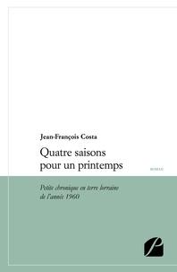 Jean-François Costa - Quatre saisons pour un printemps - Petite chronique en terre Lorraine de l'année 1960.