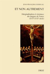 Jean-François Courouau - Et non autrement - Marginalisation et résistance des langues de France (XVIe-XVIIe siècle).