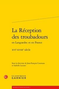 Jean-François Courouau et Isabelle Luciani - La réception des troubadours en Languedoc et en France - XVIe-XVIIIe siècle.