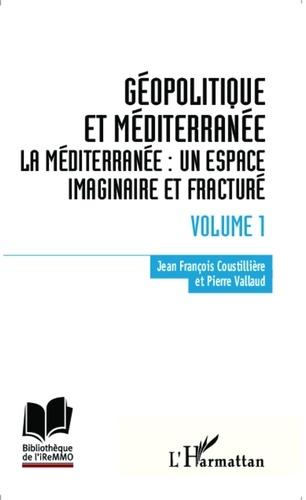 Jean-François Coustillière et Pierre Vallaud - Géopolitique et Méditerranée - Volume 1, La Méditerranée : un espace imaginaire et fracturé.