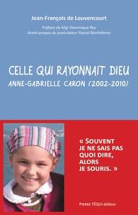 Jean-François de Louvencourt - Celle qui rayonnait Dieu - Anne-Gabrielle Caron (2002-2010).