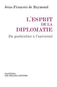 Jean-François de Raymond - L'esprit de la diplomatie - Du particulier à l'universel.