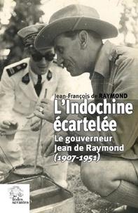 Jean-François de Raymond - L'Indochine écartelée - Le gouverneur Jean de Raymond (1907-1951).