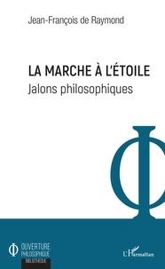 Jean-François de Raymond - La marche à l'étoile - Jalons philosophiques.