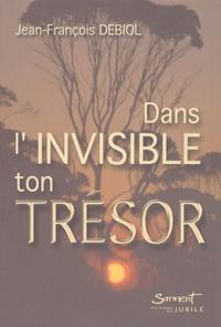 Jean-François Debiol - Dans l'invisible ton trésor.
