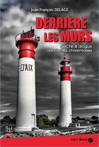 Jean-François Delage - Derrière les murs - Secte & drogue dans les îles charentaises.