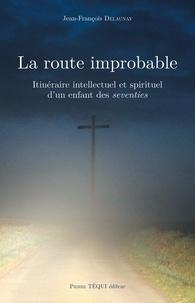 Jean-François Delaunay - La route improbable - Itinéraire intellectuel et spirituel d'un enfant des seventies.