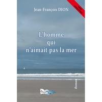 Jean-François Dion - L'homme qui n'aimait pas la mer.