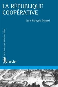 Jean-François Draperi - La République coopérative - Théorie et pratiques coopératives aux XIXe et XXe siècles.