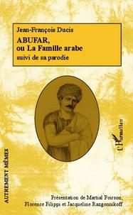 Jean-François Ducis - Abufar, ou la famille arabe - Suivi de Abuzar, ou la famille extravagante.