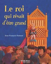 Jean-François Dumont - Le roi qui rêvait d'être grand.