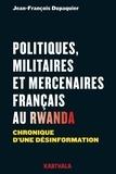 Jean-François Dupaquier - Politiques, militaires et mercenaires français au Rwanda - Chronique d'une désinformation.