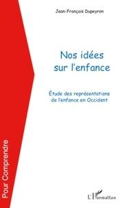 Jean-François Dupeyron - Nos idées sur l'enfance - Etude des représentations de l'enfance en Occident.