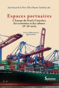 Jean-François Eck et Pierre Tilly - Espaces portuaires - L'Europe du Nord à l'interface des économies et des cultures (19e-20e siècle).