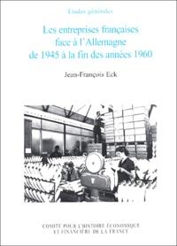 Jean-François Eck - Les entreprises françaises face à l'Allemagne de 1945 à la fin des années 1960.