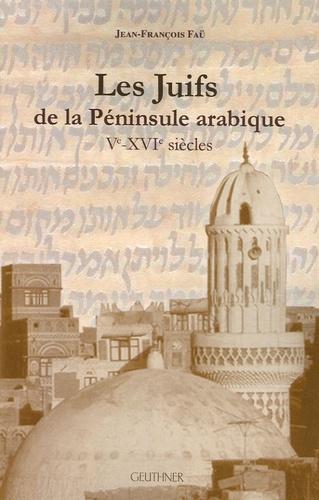 Jean-François Faü - Les Juifs de la péninsule arabique - Ve-XVIe siècles.