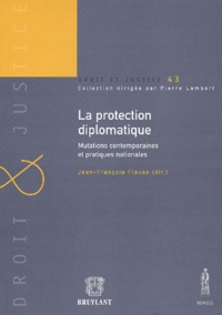 Jean-François Flauss - La protection diplomatique - Mutations contemporaines et pratiques nationales.
