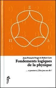 Jean-François Froger et Robert Lutz - Fondements logiques de la physique - Et pourtant si, Dieu joue aux dés....