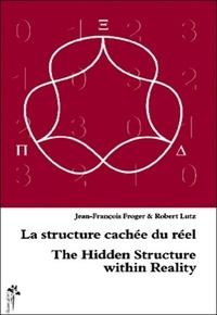 Jean-François Froger et Robert Lutz - La structure cachée du réel - Edition bilingue français-anglais.