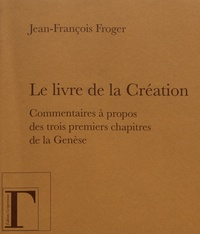 Jean-François Froger - Le livre de la Création - Commentaires à propos des trois premiers chapitres de la Genèse.