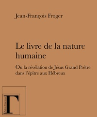 Jean-François Froger - Le livre de la nature humaine - Ou la révélation de Jésus Grand Prêtre dans l'épître aux Hébreux.