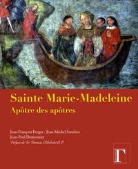 Jean-François Froger et Jean-Michel Sanchez - Sainte Marie-Madeleine apôtre des apôtres.