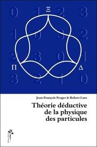 Jean-François Froger et Robert Lutz - Théorie déductive de la physique des particules.
