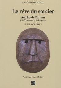 Jean-François Gareyte - Le rêve du sorcier - Antoine de Tounens, roi d'Araucanie et de Patagonie Tome 1.
