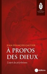 Jean-François Gautier - A propos des dieux - L'esprit des polythéismes.