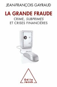 Jean-François Gayraud - La Grande Fraude - Crime, subprimes et crises financières.