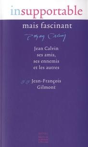 Jean-François Gilmont - Insupportable mais fascinant - Jean Calvin, ses amis, ses ennemis et les autres.