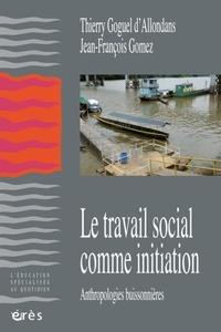Jean-François Gomez et Thierry Goguel d'Allondans - Le travail social comme initiation - Anthropologies buissonières.
