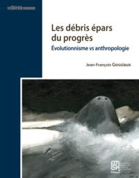 Jean-François Gossiaux - Les débris épars du progrès - Evolutionnisme vs anthropologie.