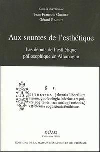 Jean-François Goubet et Gérard Raulet - Aux sources de l'esthétique - Les débuts de l'esthétique philosophique en Allemagne.