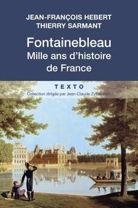 Jean-François Hebert et Thierry Sarmant - Fontainebleau, mille ans d'histoire de France.
