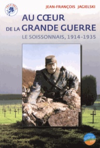 Jean-François Jagielski - Au coeur de la Grande Guerre : le Soissonnais, 1914-1935.