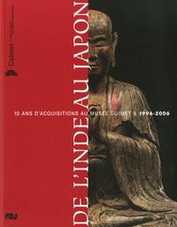 Jean-François Jarrige et Amina Taha-Hussein Okada - De l'Inde au Japon - 10 ans d'acquisitions au Musée Guimet 1996-2006.
