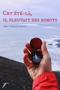 Jean-François Joubert - Cet été là, il pleuvait des robots.