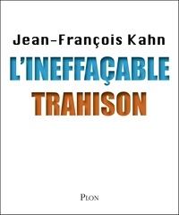 Jean-François Kahn - L'ineffaçable trahison.