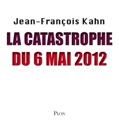 Jean-François Kahn - La catastrophe du 6 mai 2012.