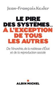 Jean-François Kesler et Jean-François Kesler - Le Pire des systèmes...à l'exception de tous les autres - De l'énarchie de la noblesse d'Etat et de la reproduction sociale.