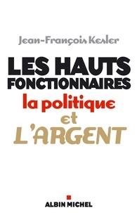 Jean-François Kesler et Jean-François Kesler - Les Hauts fonctionnaires, la politique et l'argent - Grandeur et décadence de l'Etat républicain.