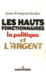 Jean-François Kesler - Les hauts fonctionnaires, la politique et l'argent - Grandeur et décadence de l'Etat républicain.