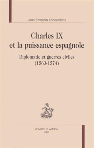 Jean-François Labourdette - Charles IX et la puissance espagnole - Diplomatie et guerres civiles (1563-1574).
