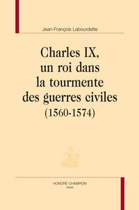 Jean-François Labourdette - Charles IX, un roi dans la tourmente des guerres civiles (1560-1574).