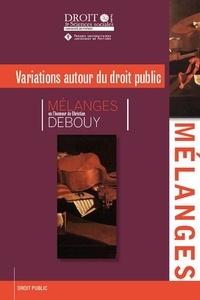 Variations autour du droit public - Mélanges en lhonneur de Christian Debouy.pdf