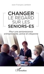 Jean-François Lambert - Changer le regard sur les seniors-es - Pour une seniorescence entreprenante, active et citoyenne.