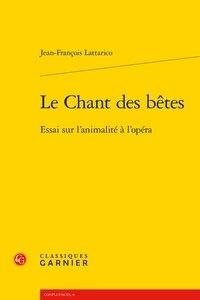 Le Chant des bêtes- Essai sur l'animalité à l'opéra - Jean-François Lattarico |