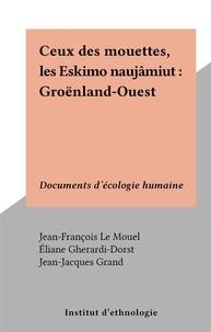 Jean-François Le Mouël et Éliane Gherardi-Dorst - Ceux des mouettes, les Eskimo naujâmiut : Groënland-Ouest - Documents d'écologie humaine.