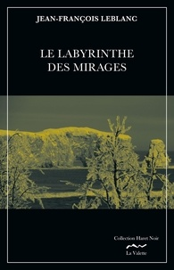 Jean-François Leblanc - Le labyrinthe des mirages - Une enquête de Jean Royer, sergent-détective au service de police de la ville de Montréal.
